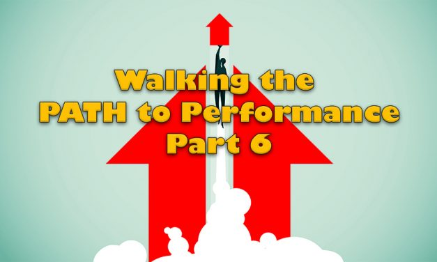 WALKING THE PATH TO PERFORMANCE: PART 6